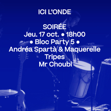 17 oct. 18h • Bloc Party 5 : Andréa Spartà & Maquerelle, Tripes, Mr. Choubi