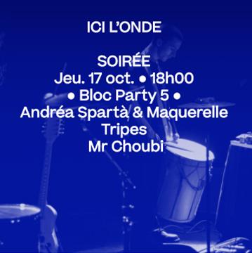17 oct. 18h • Bloc Party 5 : Andréa Spartà & Maquerelle, Tripes, Mr. Choubi