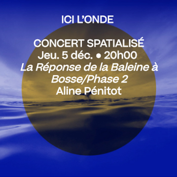 5 déc. 20h • La Réponse de la Baleine à Bosse/Phase 2, Aline Pénitot